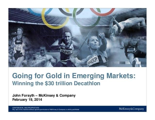 Going for Gold in Emerging Markets: Winning the $30 trillion Decathlon John Forsyth – McKinsey & Company February 19, 2014...
