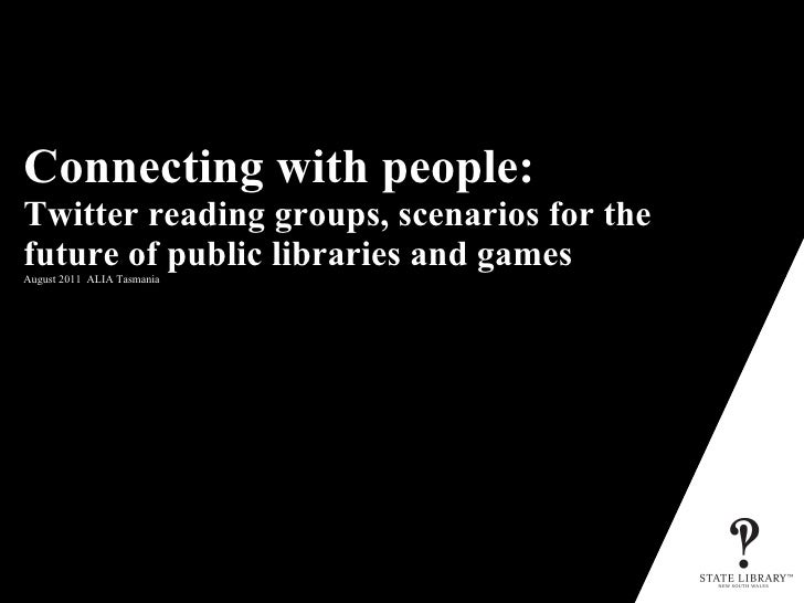 Connecting with people:  Twitter reading groups, scenarios for the future of public libraries and games   August 2011  ALI...