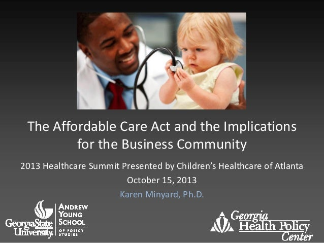 The Affordable Care Act and the Implications for the Business Community 2013 Healthcare Summit Presented by Children's Hea...