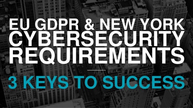 EU GDPR & NEW YORK CYBERSECURITY REQUIREMENTS 3 KEYS TO SUCCESS