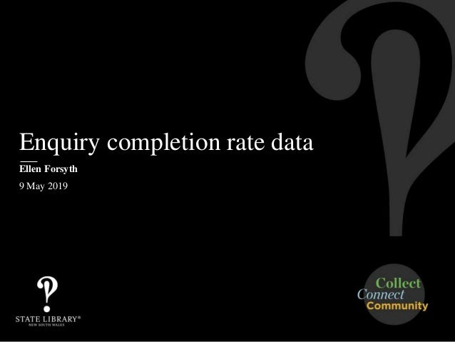 Enquiry completion rate data Ellen Forsyth 9 May 2019