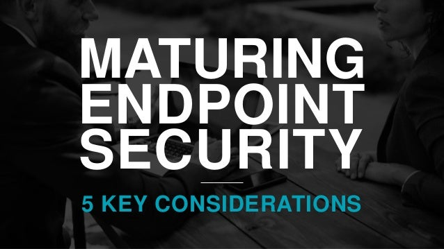 MATURING ENDPOINT SECURITY 5 KEY CONSIDERATIONS
