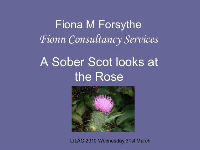 LILAC 2010 Wednesday 31st March Fiona M Forsythe Fionn Consultancy Services A Sober Scot looks at the Rose