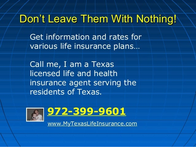 Don't Leave Them With Nothing! Get information and rates for various life insurance plans… Call me, I am a Texas licensed ...