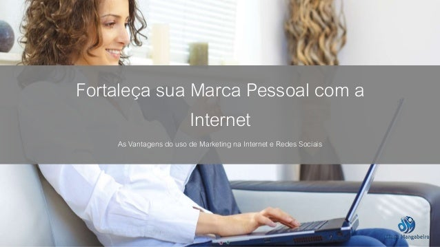 Fortaleça sua Marca Pessoal com a  Internet  As Vantagens do uso de Marketing na Internet e Redes Sociais