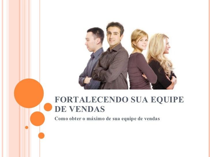 FORTALECENDO SUA EQUIPE DE VENDAS Como obter o máximo de sua equipe de vendas