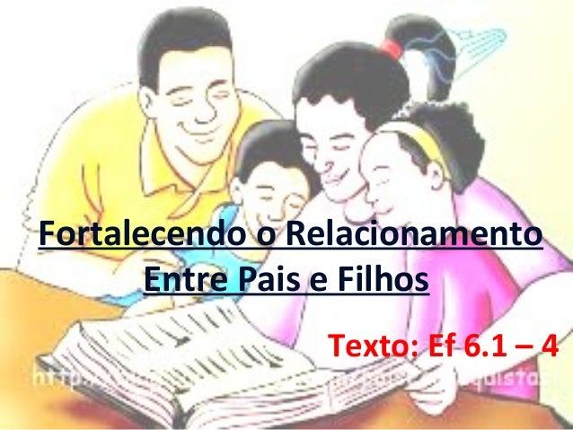 Fortalecendo o Relacionamento Entre Pais e Filhos Texto: Ef 6.1 – 4