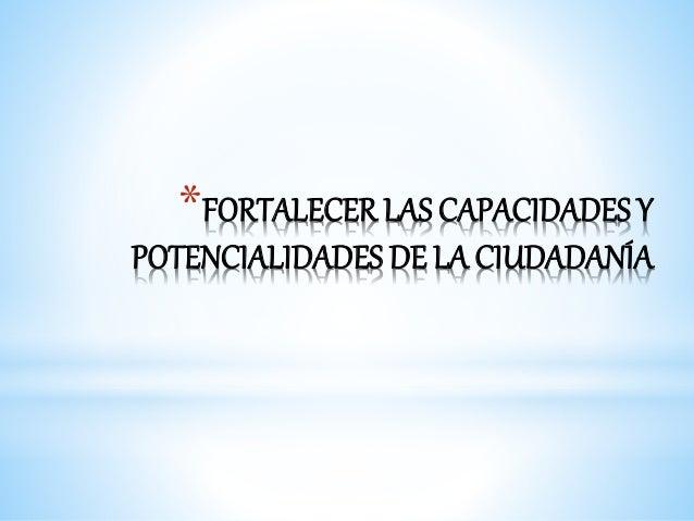 *FORTALECER LAS CAPACIDADES Y  POTENCIALIDADES DE LA CIUDADANÍA