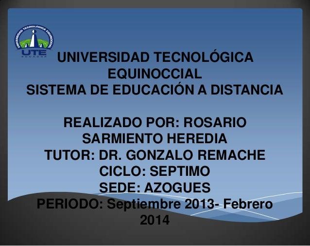 UNIVERSIDAD TECNOLÓGICA EQUINOCCIAL SISTEMA DE EDUCACIÓN A DISTANCIA REALIZADO POR: ROSARIO SARMIENTO HEREDIA TUTOR: DR. G...