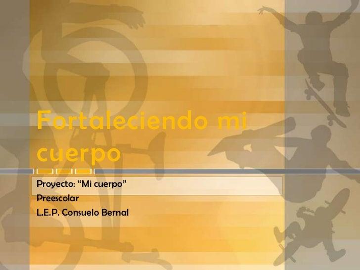 """Fortaleciendo micuerpoProyecto: """"Mi cuerpo""""PreescolarL.E.P. Consuelo Bernal"""