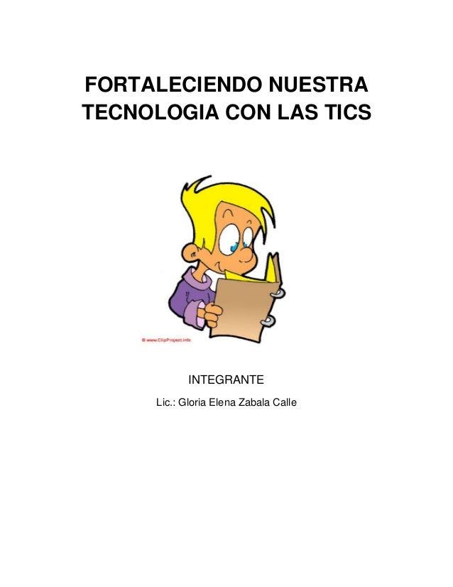 FORTALECIENDO NUESTRA TECNOLOGIA CON LAS TICS  INTEGRANTE Lic.: Gloria Elena Zabala Calle