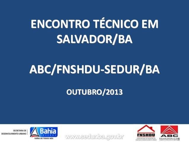 ENCONTRO TÉCNICO EM SALVADOR/BA ABC/FNSHDU-SEDUR/BA OUTUBRO/2013  ASSOCIAÇÃO BRASILEIRA DE COHABS E AGENTES PÚBLICOS DE HA...