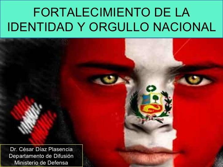 99414ee76959 FORTALECIMIENTO DE LA IDENTIDAD Y ORGULLO NACIONAL Dr. César Díaz Plasencia  Departamento de Difusión Ministerio ...