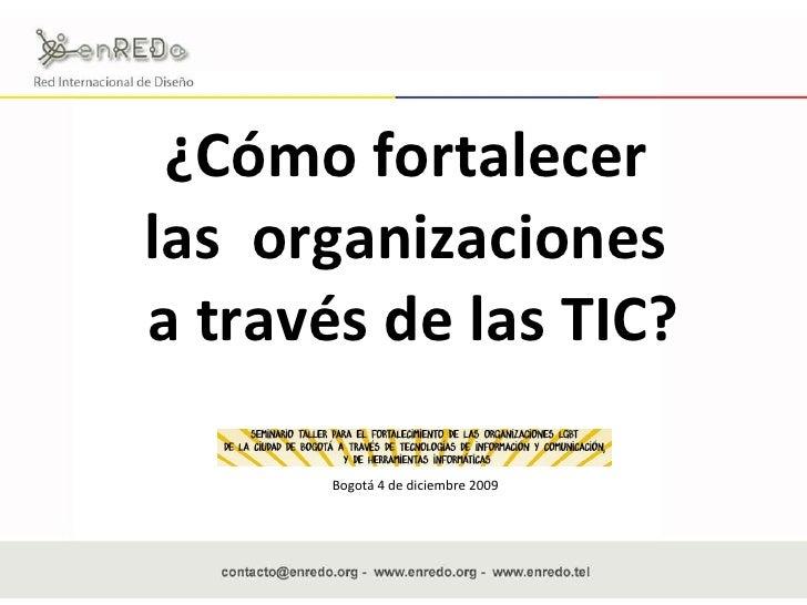 ¿Cómo fortalecer  las  organizaciones  a través de las TIC? Bogotá 4 de diciembre 2009