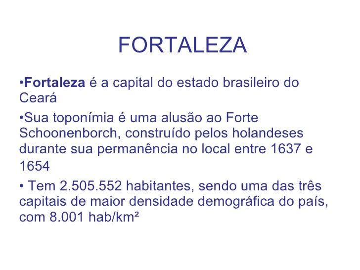 FORTALEZA <ul><li>Fortaleza  é a capital do estado brasileiro do Ceará  </li></ul><ul><li>Sua toponímia é uma alusão ao Fo...