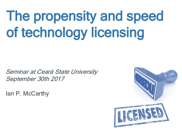 The propensity and speed of technology licensing Seminar at Ceará State University September 30th 2017 Ian P. McCarthy