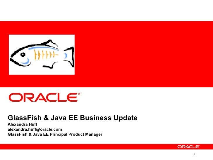 GlassFish & Java EE Business UpdateAlexandra Huffalexandra.huff@oracle.comGlassFish & Java EE Principal Product Manager   ...