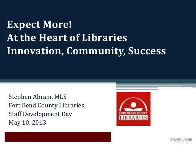 Expect More!At the Heart of LibrariesInnovation, Community, SuccessStephen Abram, MLSFort Bend County LibrariesStaff Devel...