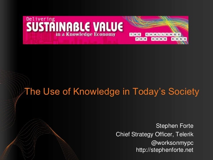 The Use of Knowledge in Today's Society                                    Stephen Forte                    Chief Strategy...
