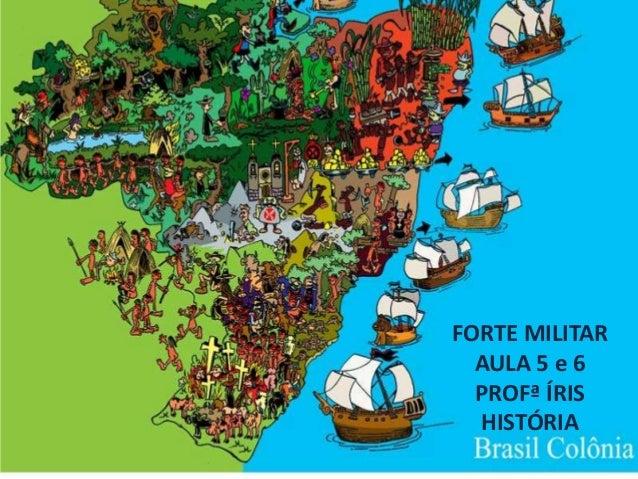 FORTE MILITAR AULA 5 e 6 PROFª ÍRIS HISTÓRIA