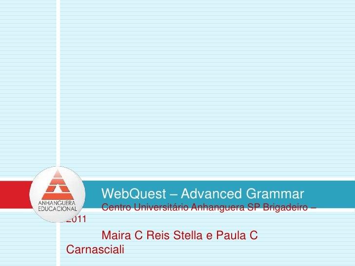 WebQuest – Advanced Grammar<br />Centro Universitário Anhanguera SP Brigadeiro – 2011<br />Maira C Reis Stella e Paula C ...