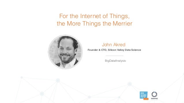 DATA SCIENCE POP UP AUSTIN For the Internet of Things, the More Things the Merrier John Akred Founder & CTO, Silicon Valle...