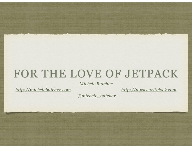FOR THE LOVE OF JETPACK Michele Butcher http://michelebutcher.com http://wpsecuritylock.com @michele_butcher