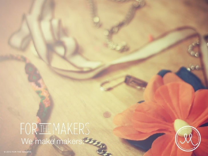 We make makers.© 2012 FOR THE MAKERS          1