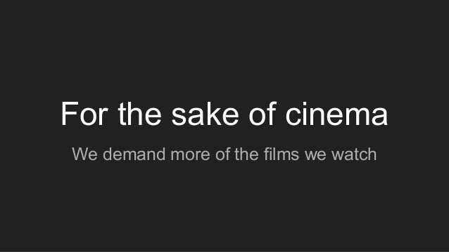 For the sake of cinema We demand more of the films we watch