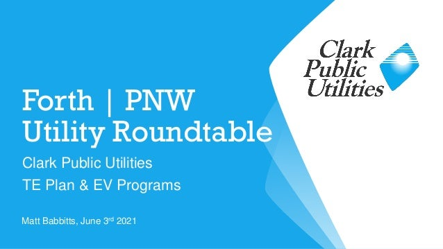 Forth   PNW Utility Roundtable Clark Public Utilities TE Plan & EV Programs Matt Babbitts, June 3rd 2021