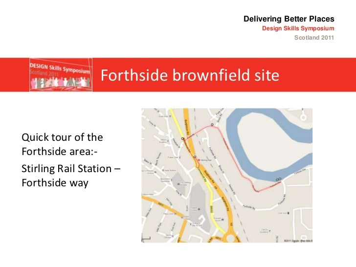 Delivering Better PlacesDesign Skills Symposium Scotland 2011<br />Forthside brownfield site<br />Quick tour of the Forths...