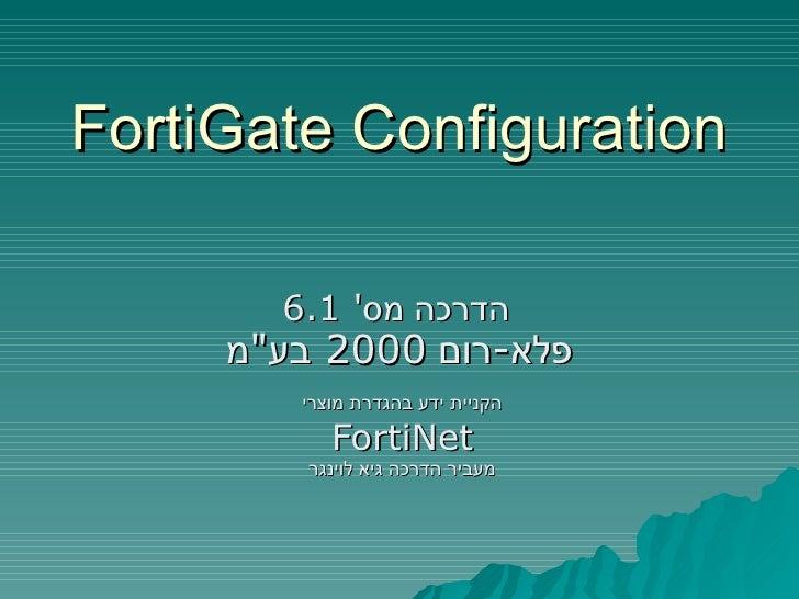 """FortiGate Configuration הדרכה מס '  6.1  פלא - רום  2000  בע """" מ   הקניית ידע בהגדרת מוצרי FortiNet מעביר הדרכה גיא ל..."""