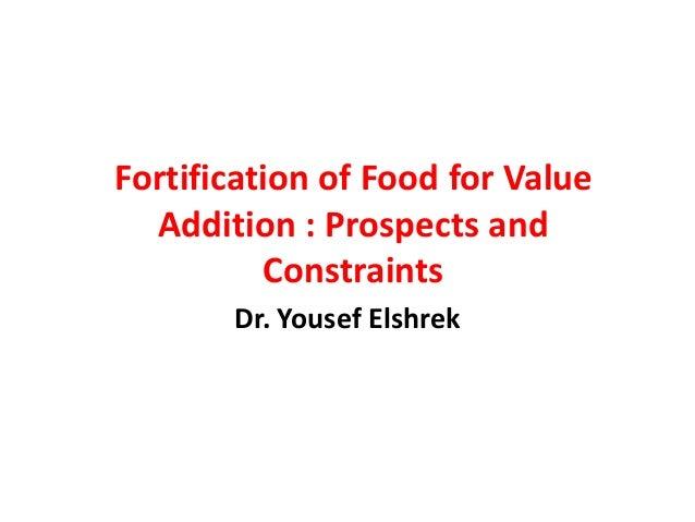 Fortification of Food for Value  Addition : Prospects and          Constraints       Dr. Yousef Elshrek