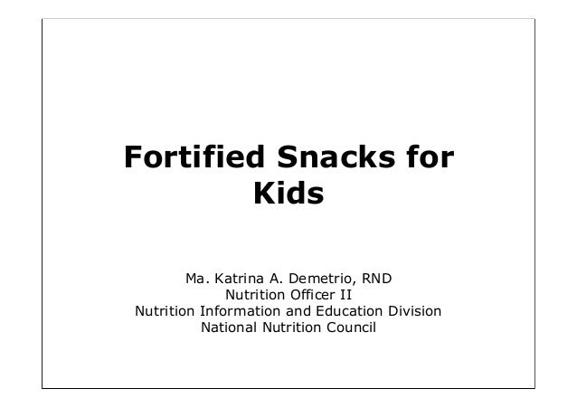 Fortified Snacks for Kids Ma. Katrina A. Demetrio, RND Nutrition Officer II Nutrition Information and Education Division N...
