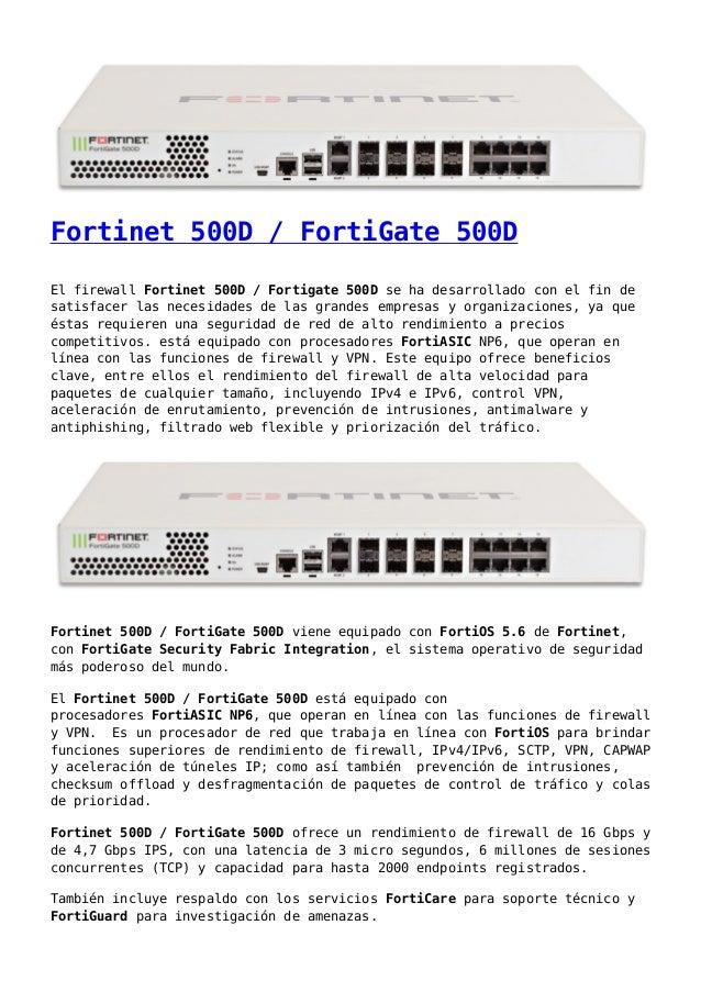 Fortinet 500D / FortiGate 500D El firewall Fortinet 500D / Fortigate 500D se ha desarrollado con el fin de satisfacer las ...