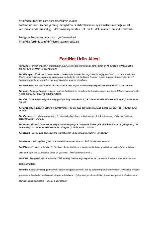http://docs.fortinet.com/fortigate/admin-guides Fortinet ürünleri üzerine yazılmış detaylı konu anlatımlarının ve açıklama...