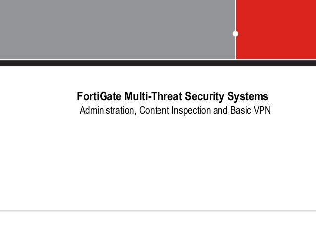 FortiGate Multi-Threat Security Systems Administration, Content Inspection and Basic VPN