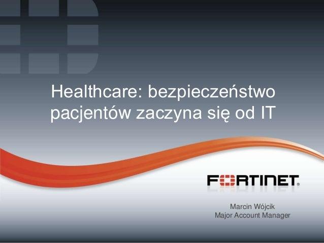 Healthcare: bezpieczeństwo pacjentów zaczyna się od IT  Marcin Wójcik Major Account Manager 1  Fortinet Confidential