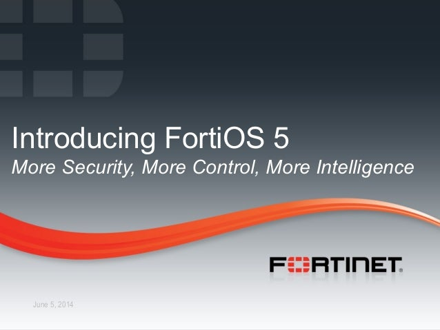 1 CONFIDENTIAL – INTERNAL ONLY1 Fortinet Confidential June 5, 2014 Introducing FortiOS 5 More Security, More Control, More...