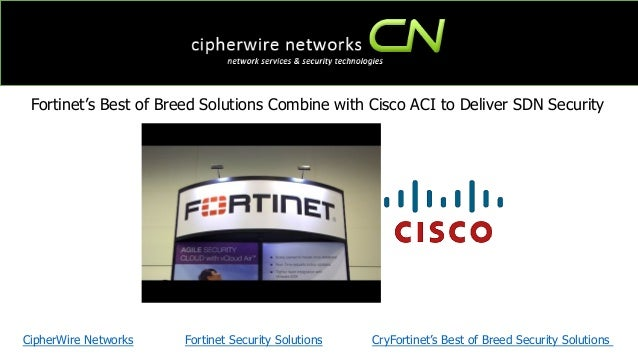 Fortinet's Best of Breed Solutions Combine with Cisco ACI to Deliver SDN Security CipherWire Networks Fortinet Security So...