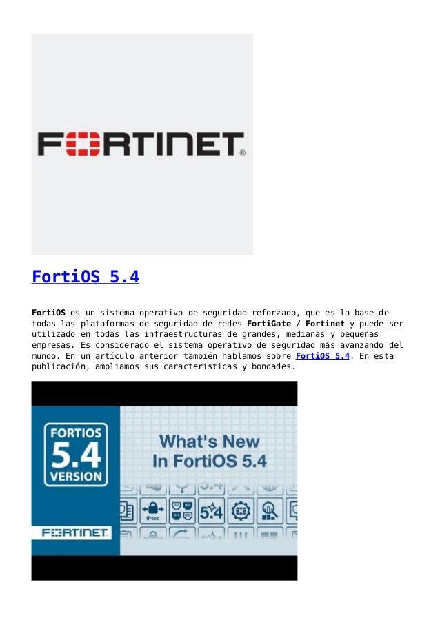 FortiOS 5.4 FortiOS es un sistema operativo de seguridad reforzado, que es la base de todas las plataformas de seguridad d...