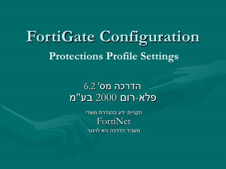 """FortiGate Configuration הדרכה מס '  6.2  פלא - רום  2000  בע """" מ   הקניית ידע בהגדרת מוצרי FortiNet מעביר הדרכה גיא ל..."""