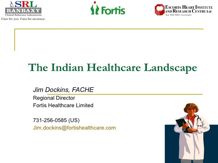 The Indian Healthcare Landscape Jim Dockins, FACHE Regional Director Fortis Healthcare Limited 731-256-0585 (US) [email_...