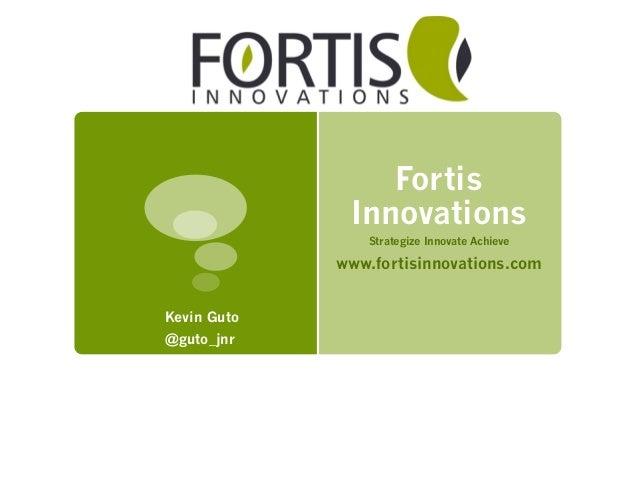 Fortis Innovations Strategize Innovate Achieve www.fortisinnovations.com Kevin Guto @guto_jnr