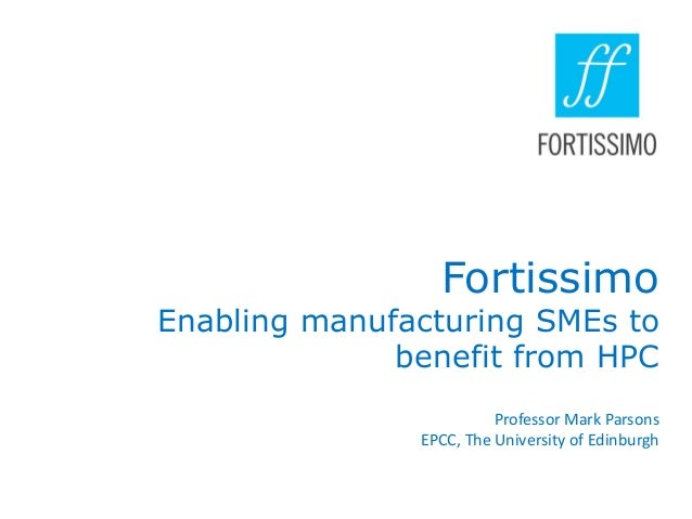 Fortissimo  Enabling manufacturing SMEs to benefit from HPC Professor Mark Parsons EPCC, The University of Edinburgh