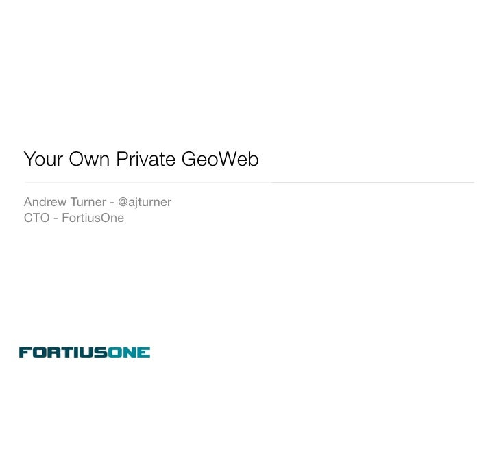 Your Own Private GeoWeb Andrew Turner - @ajturner CTO - FortiusOne