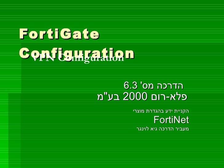 """FortiGate Configuration הדרכה מס '  6.3  פלא - רום  2000  בע """" מ   הקניית ידע בהגדרת מוצרי FortiNet מעביר הדרכה גיא ל..."""