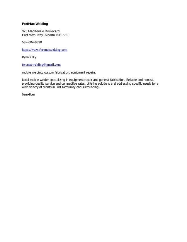 FortMac Welding 375 MacKenzie Boulevard Fort Mcmurray, Alberta T9H 5E2 587-604-6898 https://www.fortmacwelding.com Ryan Ke...
