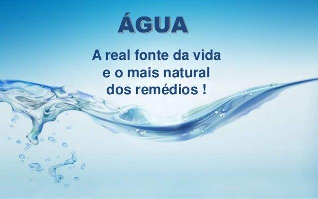 ÁGUA A real fonte da vida e o mais natural dos remédios !