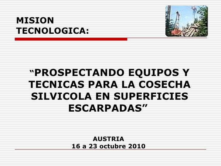 """MISION  TECNOLOGICA: """" PROSPECTANDO EQUIPOS Y TECNICAS PARA LA COSECHA SILVICOLA EN SUPERFICIES ESCARPADAS """"   AUSTRIA  16..."""